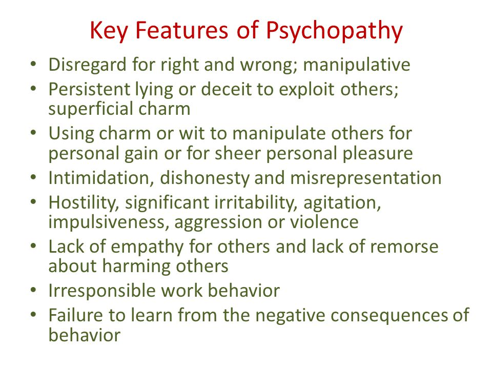Key Features of Psychopathy Disregard for right and wrong; manipulative Persistent lying or deceit to exploit others; superficial charm Using charm or