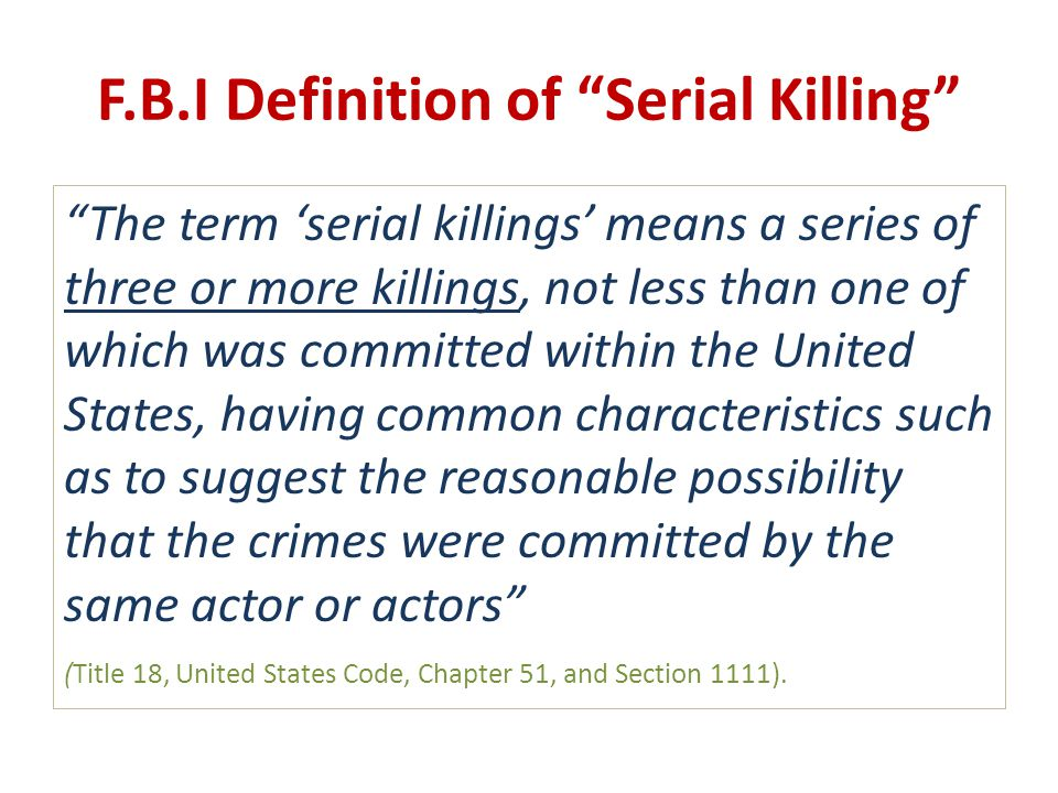 "F.B.I Definition of ""Serial Killing"" ""The term 'serial killings' means a series of three or more killings, not less than one of which was committed wi"