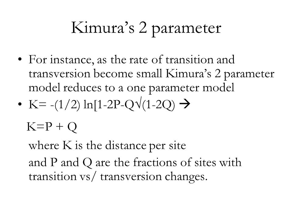 Kimura's 2 parameter For instance, as the rate of transition and transversion become small Kimura's 2 parameter model reduces to a one parameter model K= -(1/2) ln[1-2P-Q√(1-2Q)  K=P + Q where K is the distance per site and P and Q are the fractions of sites with transition vs/ transversion changes.