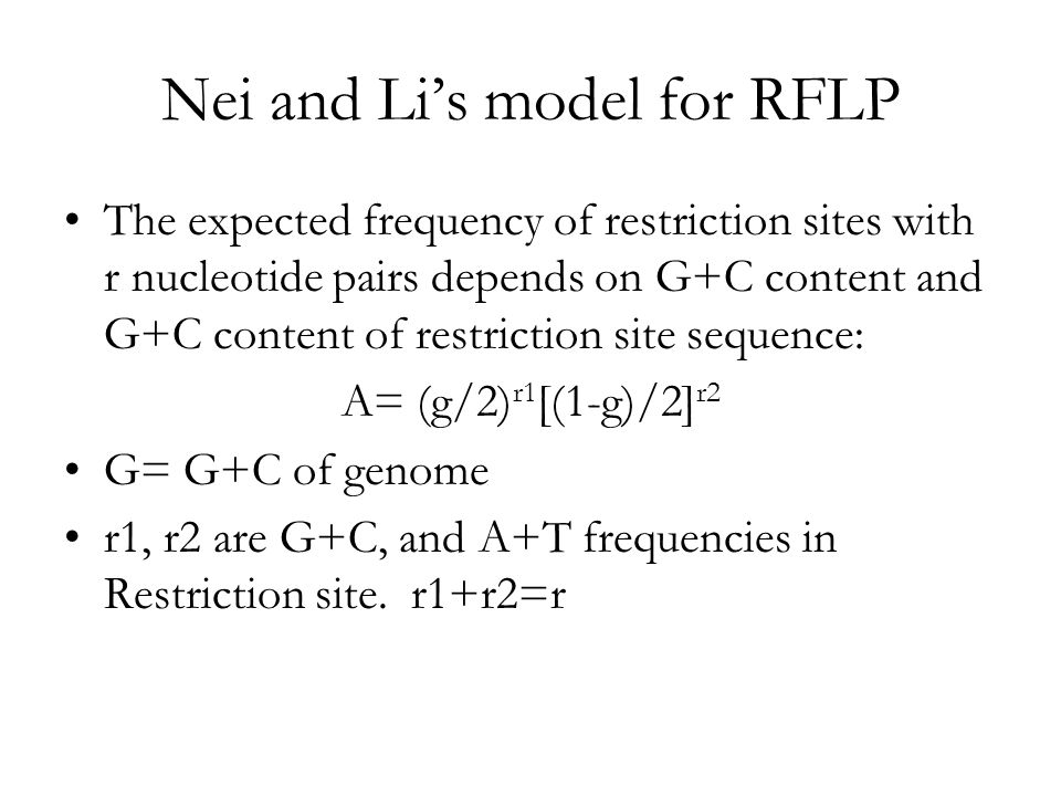 Nei and Li's model for RFLP The expected frequency of restriction sites with r nucleotide pairs depends on G+C content and G+C content of restriction site sequence: A= (g/2) r1 [(1-g)/2] r2 G= G+C of genome r1, r2 are G+C, and A+T frequencies in Restriction site.