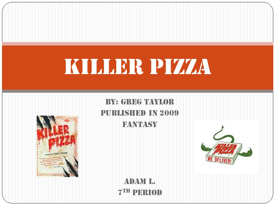 By: Greg Taylor Published in 2009 fantasy Adam L. 7 th period Killer Pizza