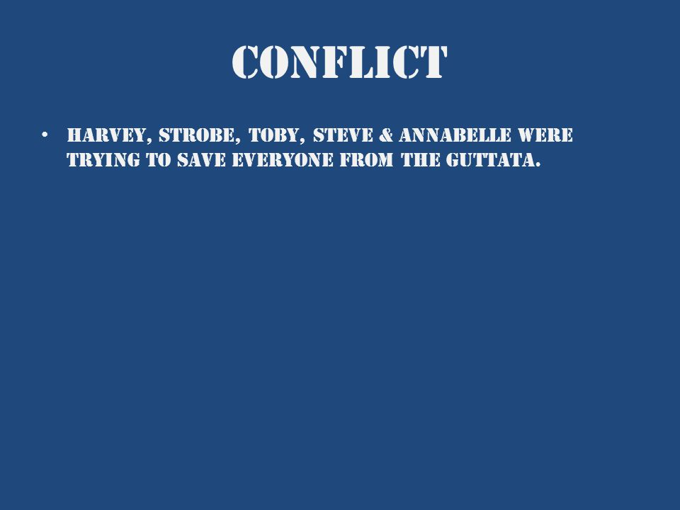 conflict Harvey, strobe, toby, Steve & Annabelle were trying to save everyone from the guttata.