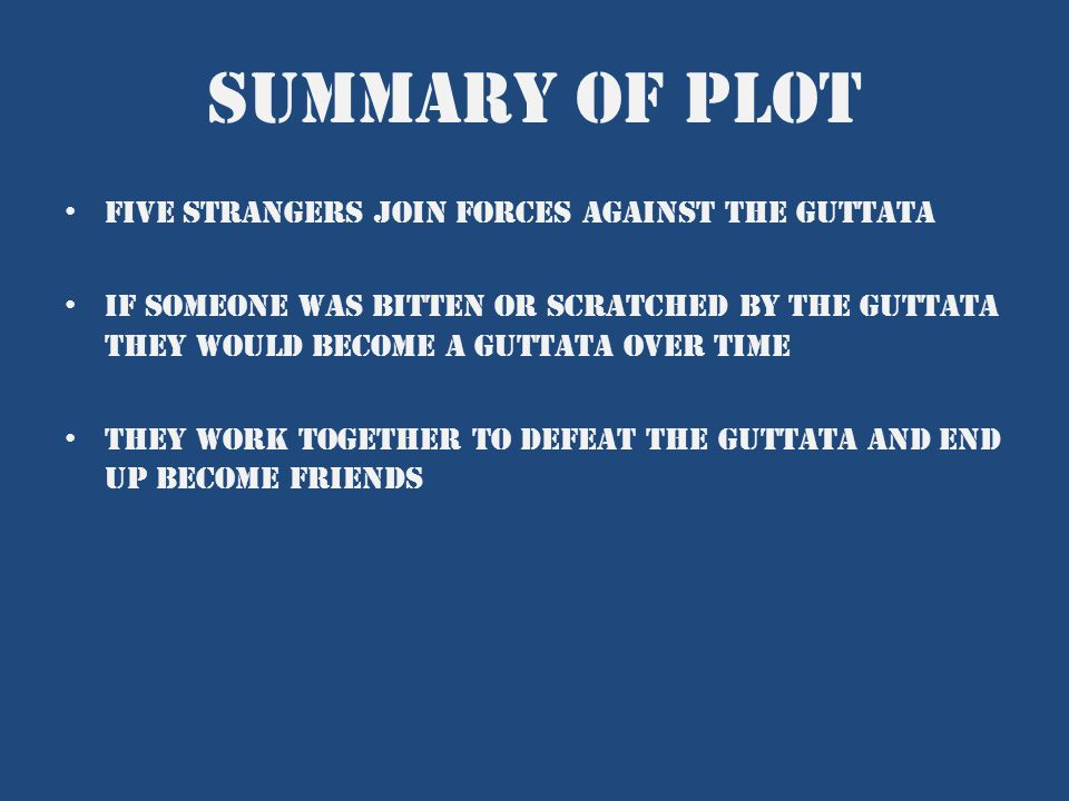 Summary of plot Five strangers join forces against the guttata If someone was bitten or scratched by the guttata they would become a guttata over time They work together to defeat the guttata and end up become friends
