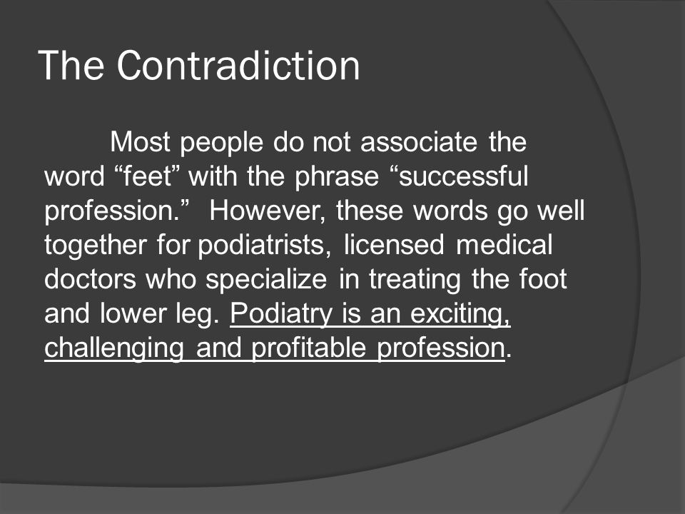 The Contradiction Most people do not associate the word feet with the phrase successful profession. However, these words go well together for podiatrists, licensed medical doctors who specialize in treating the foot and lower leg.