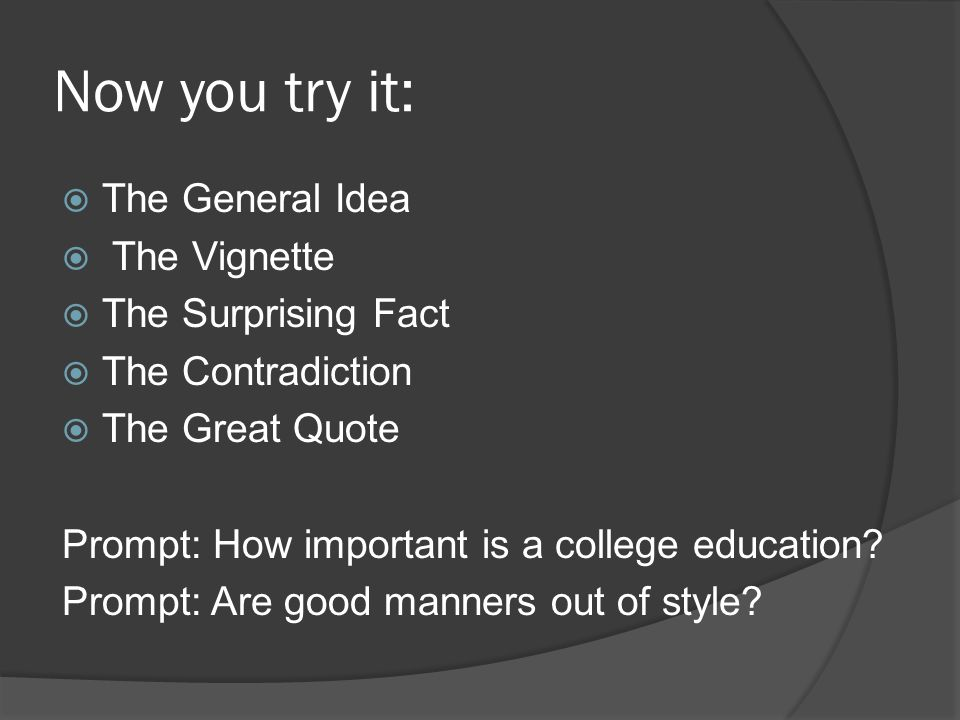 Now you try it:  The General Idea  The Vignette  The Surprising Fact  The Contradiction  The Great Quote Prompt: How important is a college education.