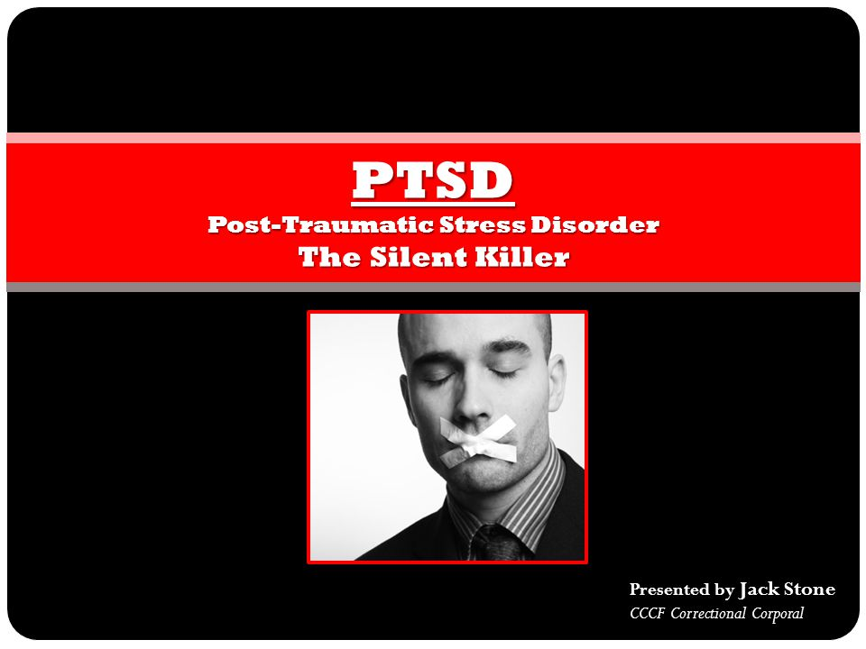PTSD Post-Traumatic Stress Disorder The Silent Killer Presented by Jack Stone CCCF Correctional Corporal