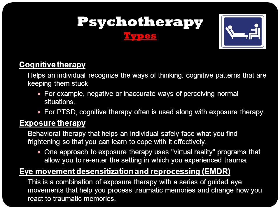 Psychotherapy Types Cognitive therapy Helps an individual recognize the ways of thinking: cognitive patterns that are keeping them stuck For example,