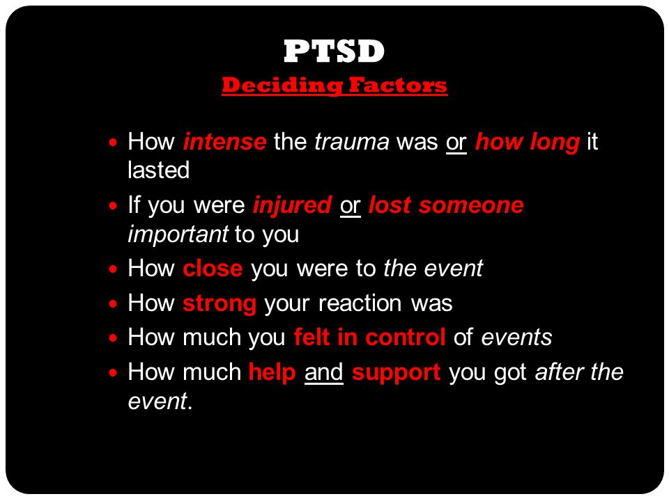 PTSD PTSD Deciding Factors How intense the trauma was or how long it lasted If you were injured or lost someone important to you How close you were to