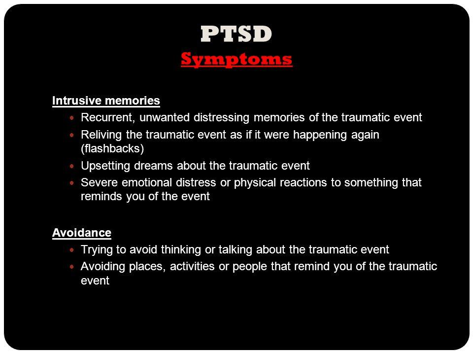 PTSD Symptoms Intrusive memories Recurrent, unwanted distressing memories of the traumatic event Reliving the traumatic event as if it were happening