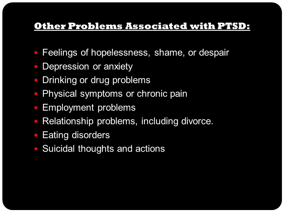 Other Problems Associated with PTSD: Feelings of hopelessness, shame, or despair Depression or anxiety Drinking or drug problems Physical symptoms or