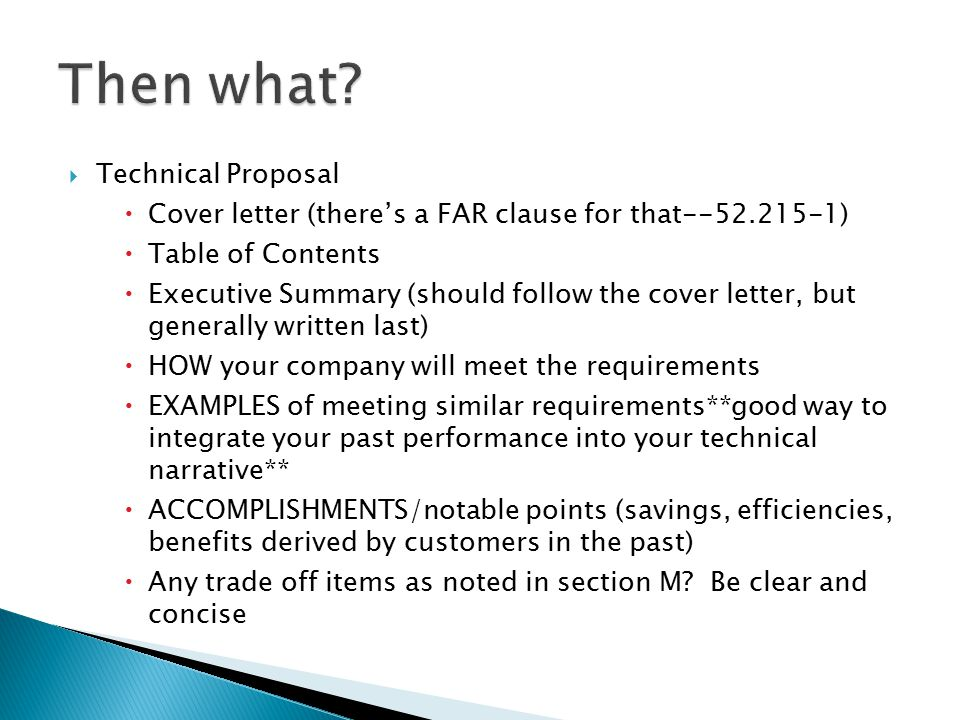  Technical Proposal  Cover letter (there's a FAR clause for that--52.215-1)  Table of Contents  Executive Summary (should follow the cover letter, but generally written last)  HOW your company will meet the requirements  EXAMPLES of meeting similar requirements**good way to integrate your past performance into your technical narrative**  ACCOMPLISHMENTS/notable points (savings, efficiencies, benefits derived by customers in the past)  Any trade off items as noted in section M.