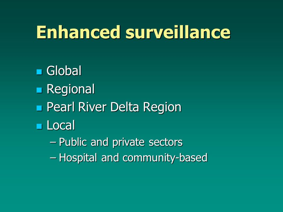 Enhanced surveillance Global Global Regional Regional Pearl River Delta Region Pearl River Delta Region Local Local –Public and private sectors –Hospital and community-based