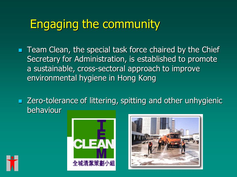 Engaging the community Team Clean, the special task force chaired by the Chief Secretary for Administration, is established to promote a sustainable, cross-sectoral approach to improve environmental hygiene in Hong Kong Team Clean, the special task force chaired by the Chief Secretary for Administration, is established to promote a sustainable, cross-sectoral approach to improve environmental hygiene in Hong Kong Zero-tolerance of littering, spitting and other unhygienic behaviour Zero-tolerance of littering, spitting and other unhygienic behaviour