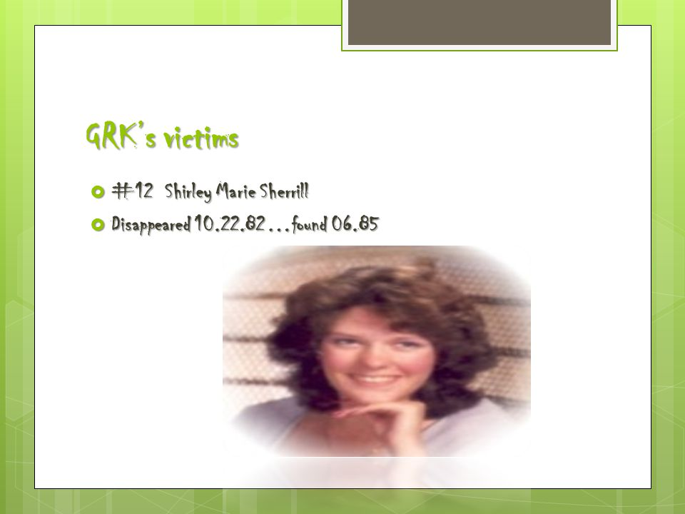 GRK's victims  #12 Shirley Marie Sherrill  Disappeared 10.22.82…found 06.85