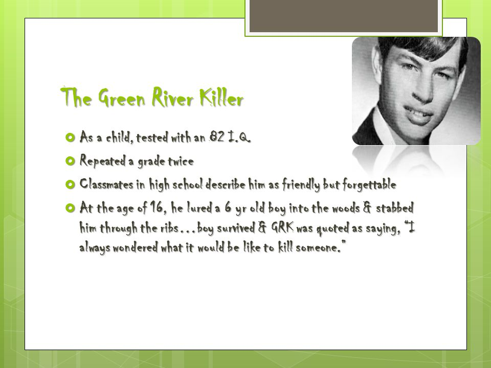 The Green River Killer  As a child, tested with an 82 I.Q.