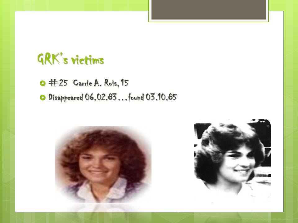 GRK's victims  #25 Carrie A. Rois, 15  Disappeared 06.02.83…found 03.10.85