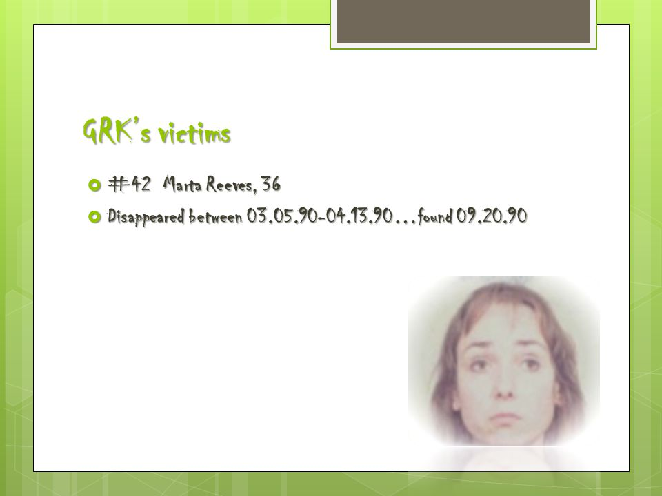 GRK's victims  #42 Marta Reeves, 36  Disappeared between 03.05.90-04.13.90…found 09.20.90