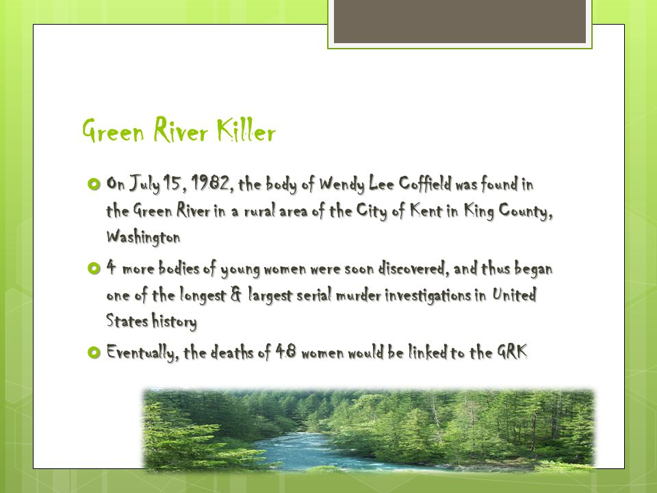 Green River Killer  On July 15, 1982, the body of Wendy Lee Coffield was found in the Green River in a rural area of the City of Kent in King County, Washington  4 more bodies of young women were soon discovered, and thus began one of the longest & largest serial murder investigations in United States history  Eventually, the deaths of 48 women would be linked to the GRK