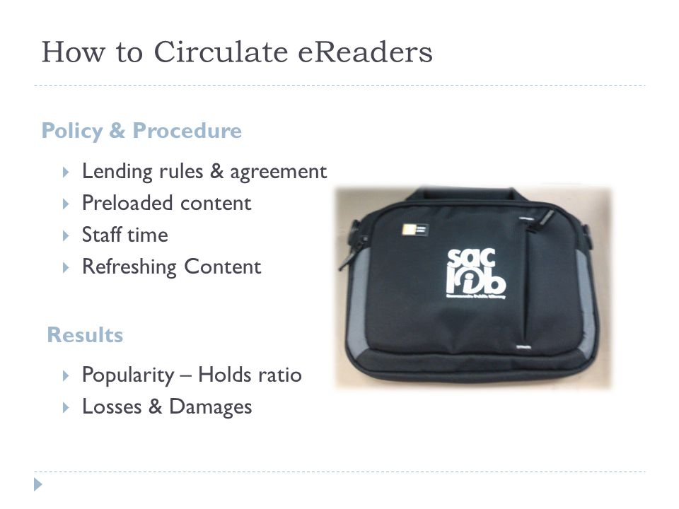 How to Circulate eReaders Policy & Procedure  Lending rules & agreement  Preloaded content  Staff time  Refreshing Content Results  Popularity –