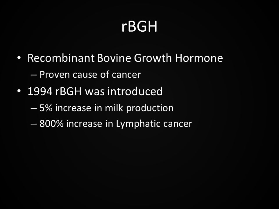 rBGH Recombinant Bovine Growth Hormone – Proven cause of cancer 1994 rBGH was introduced – 5% increase in milk production – 800% increase in Lymphatic cancer