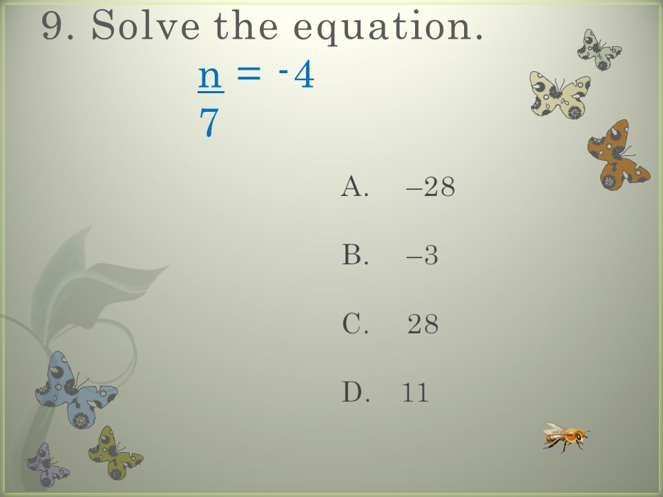 9. Solve the equation. n = -4 7