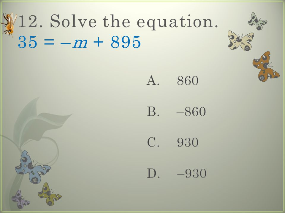 12. Solve the equation. 35 = –m + 895