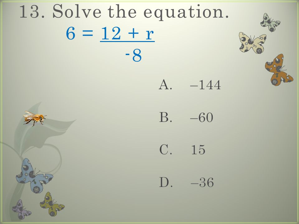 13. Solve the equation. 6 = 12 + r -8