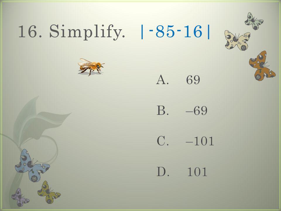 16. Simplify. |-85-16|