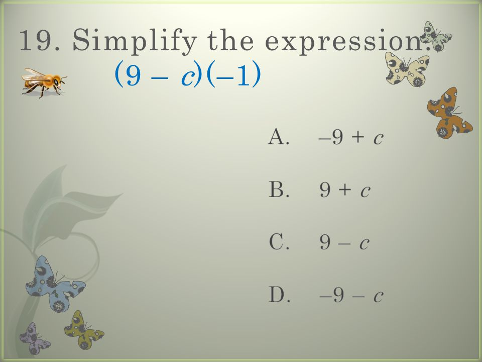 19. Simplify the expression. (9 – c)(–1)