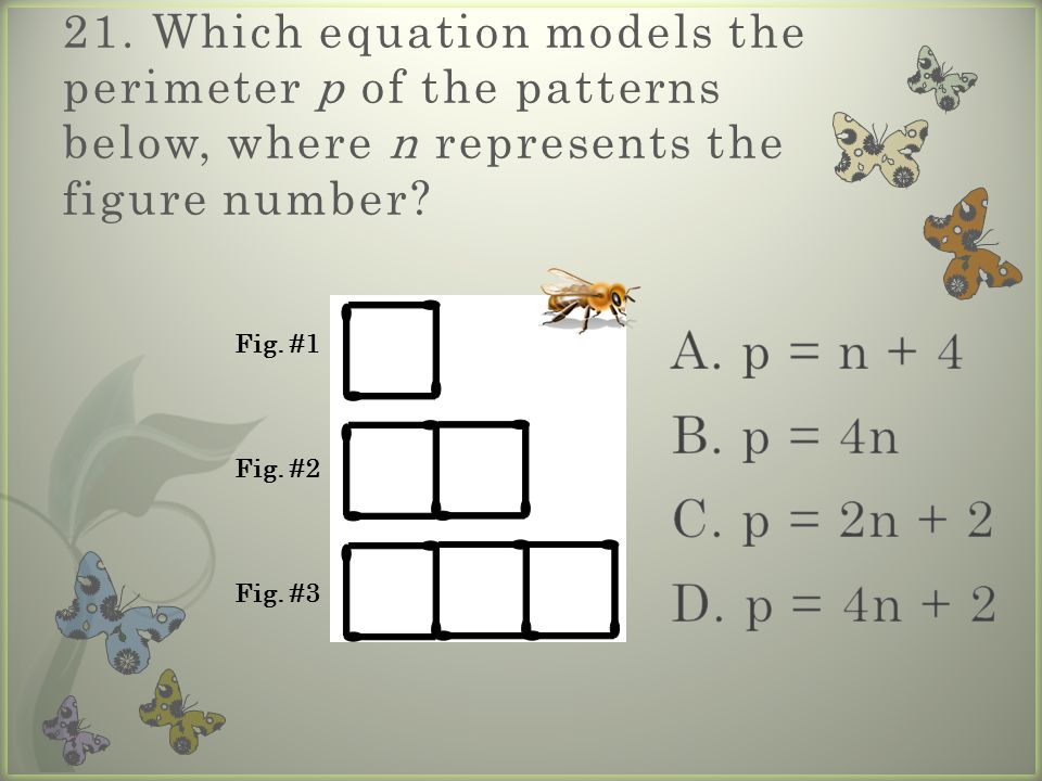 21. Which equation models the perimeter p of the patterns below, where n represents the figure number? Fig. #1 Fig. #2 Fig. #3