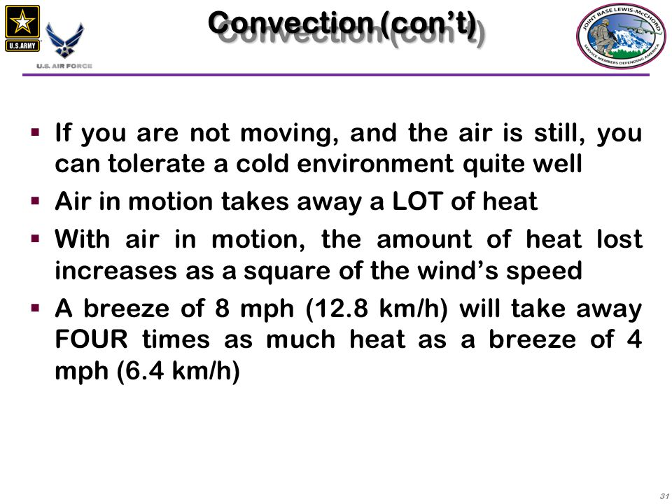 32  Above wind speeds of 30 mph (48 km/h), the point becomes moot, because the air does not stay in contact with the body long enough to be warmed to skin temperature  Convective cooling is much more rapid in cold water because the amount of heat needed to warm the water is far greater than the amount of heat needed to heat the same volume of air Convection (con't)