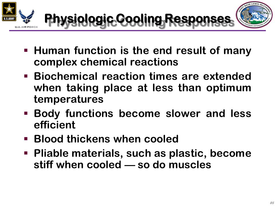 86  Cold doesn't affect all organ systems the same, but can cause one system to fail, bringing about failure in others  Until core temperature reaches about 90°F (32°C) the response to cooling is mainly an effort to restore normal temperature  Below 90°F (32°C) function becomes more and more abnormal as the core continues to cool Cooling Responses (con't)