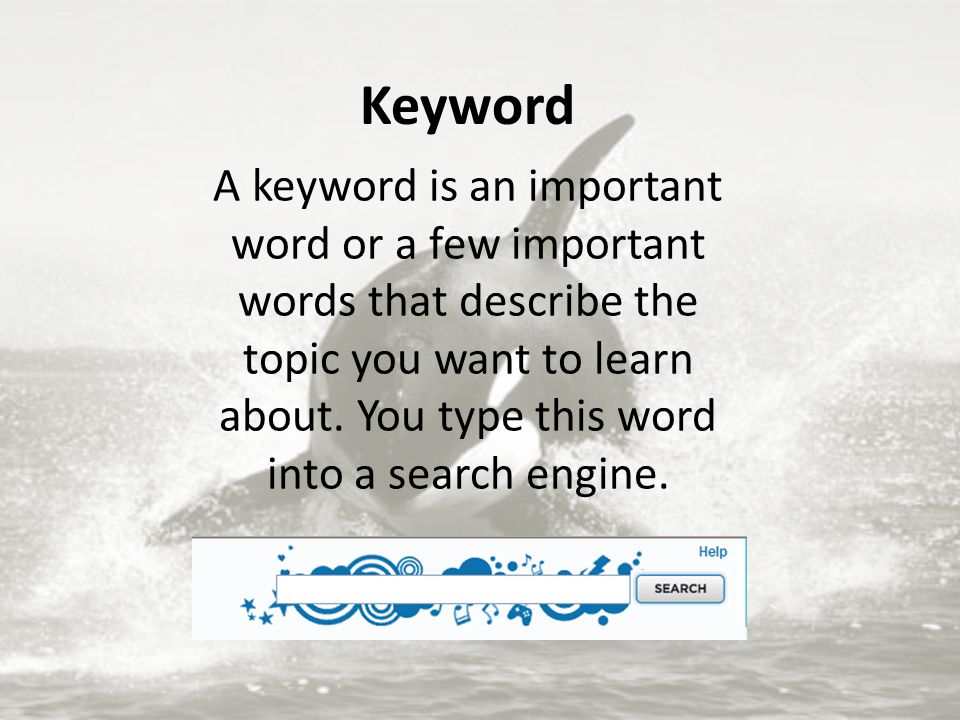 Keyword A keyword is an important word or a few important words that describe the topic you want to learn about.