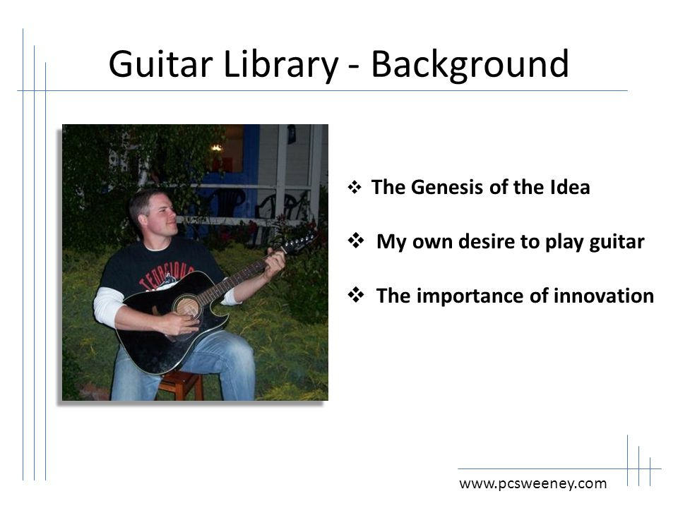 Guitar Library – Goals of Project www.pcsweeney.com  Two 8 week guitar group lessons will be held  30 patrons will complete the guitar lessons  Up to 15 guitars will be purchased for the collection  Increase collection of guitar educational materials/items from 12 to 48  Increased circulation of musical education related materials/items by 40%  Implementation of a new collection of guitars  Achieve a 50% circulation rate for the guitar collection  Establish 4 music related programs  Partner with at least 3 community organizations