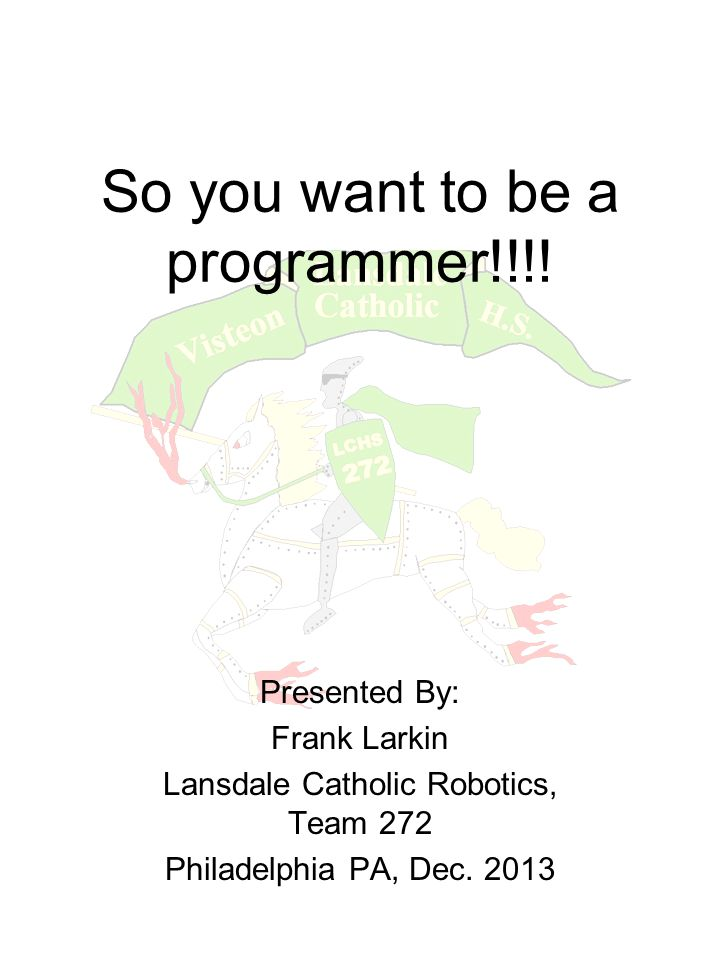 So you want to be a programmer!!!! Presented By: Frank Larkin Lansdale Catholic Robotics, Team 272 Philadelphia PA, Dec. 2013