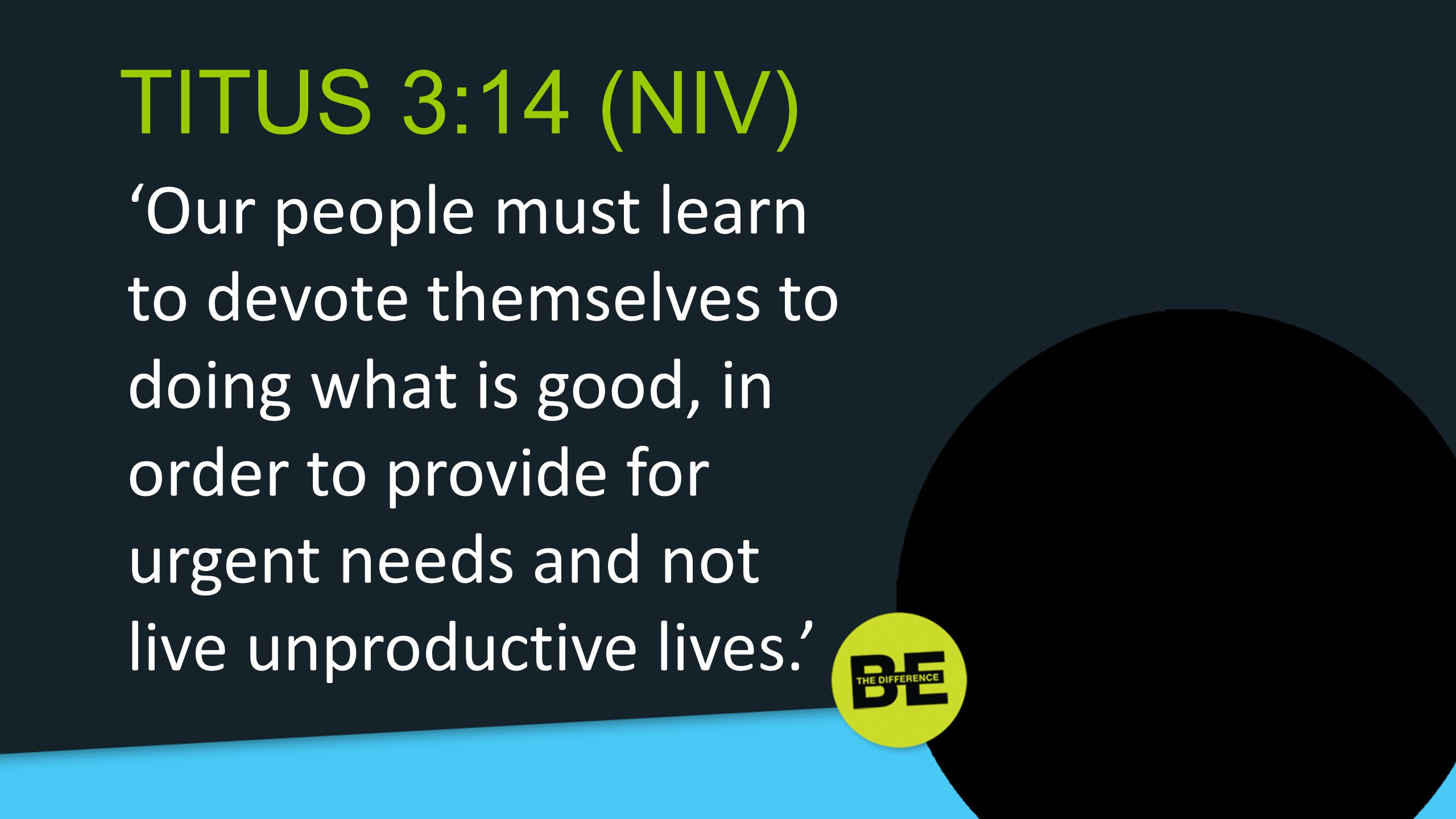 TITUS 3:14 (NIV) 'Our people must learn to devote themselves to doing what is good, in order to provide for urgent needs and not live unproductive lives.'