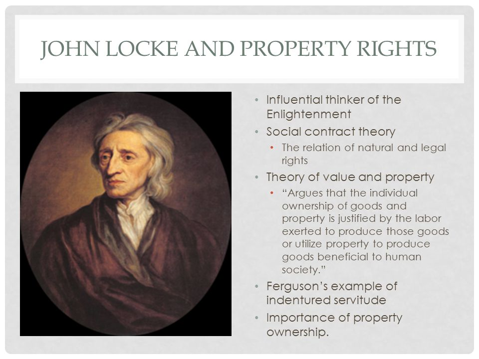 JOHN LOCKE AND PROPERTY RIGHTS Influential thinker of the Enlightenment Social contract theory The relation of natural and legal rights Theory of value and property Argues that the individual ownership of goods and property is justified by the labor exerted to produce those goods or utilize property to produce goods beneficial to human society. Ferguson's example of indentured servitude Importance of property ownership.