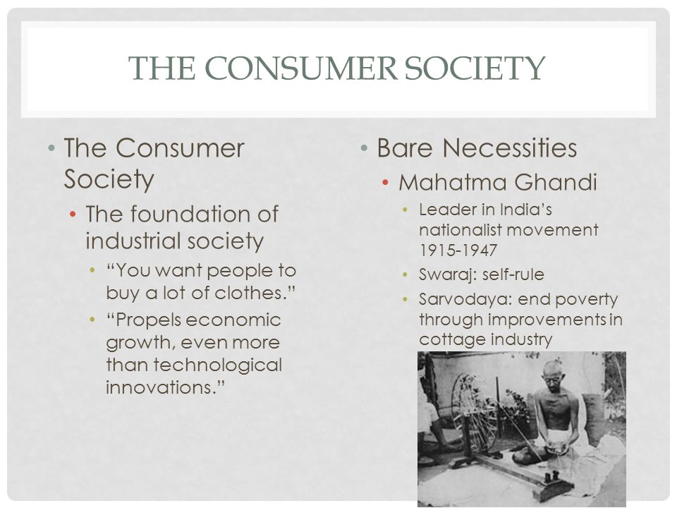 THE CONSUMER SOCIETY The Consumer Society The foundation of industrial society You want people to buy a lot of clothes. Propels economic growth, even more than technological innovations. Bare Necessities Mahatma Ghandi Leader in India's nationalist movement 1915-1947 Swaraj: self-rule Sarvodaya: end poverty through improvements in cottage industry