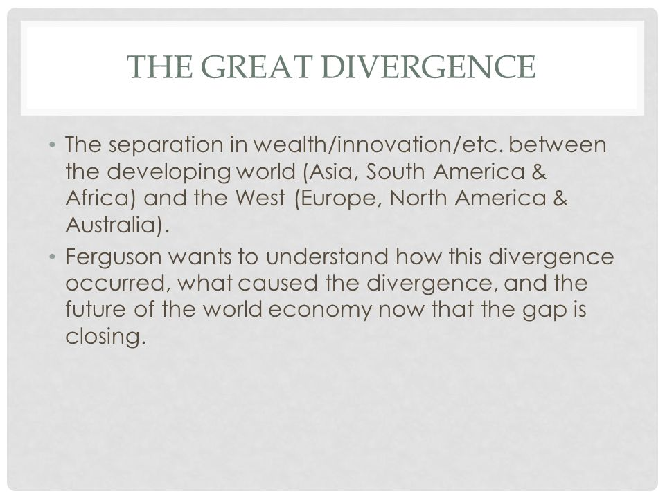 THE GREAT DIVERGENCE The separation in wealth/innovation/etc.