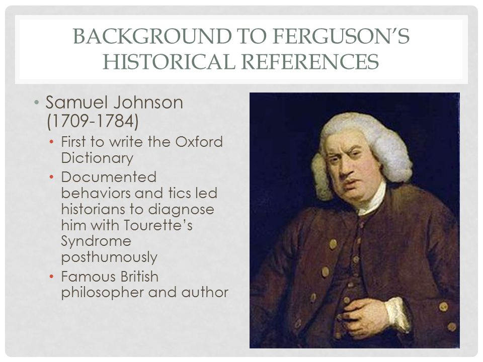 BACKGROUND TO FERGUSON'S HISTORICAL REFERENCES Samuel Johnson (1709-1784) First to write the Oxford Dictionary Documented behaviors and tics led historians to diagnose him with Tourette's Syndrome posthumously Famous British philosopher and author
