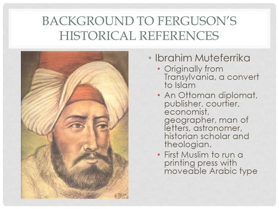 BACKGROUND TO FERGUSON'S HISTORICAL REFERENCES Ibrahim Muteferrika Originally from Transylvania, a convert to Islam An Ottoman diplomat, publisher, courtier, economist, geographer, man of letters, astronomer, historian scholar and theologian.