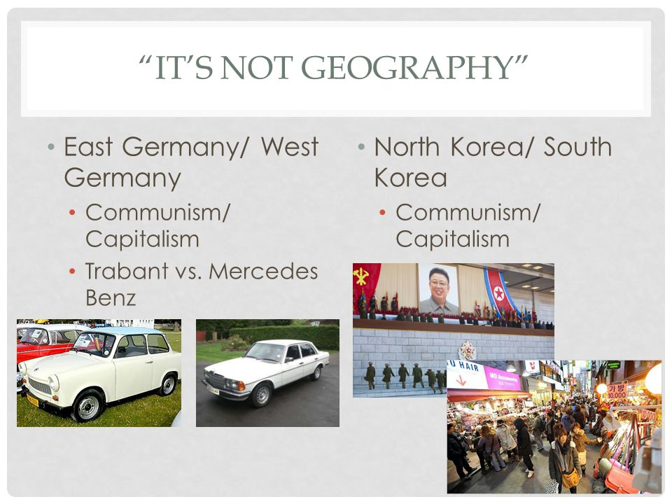 IT'S NOT GEOGRAPHY East Germany/ West Germany Communism/ Capitalism Trabant vs.