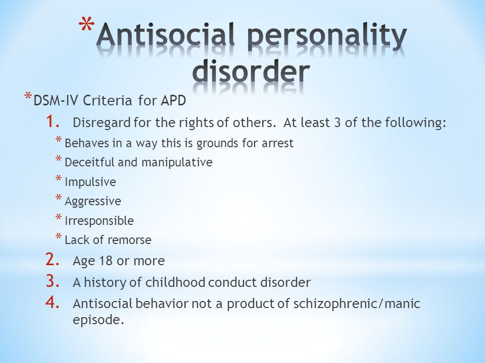 * DSM-IV Criteria for APD 1. Disregard for the rights of others. At least 3 of the following: * Behaves in a way this is grounds for arrest * Deceitfu