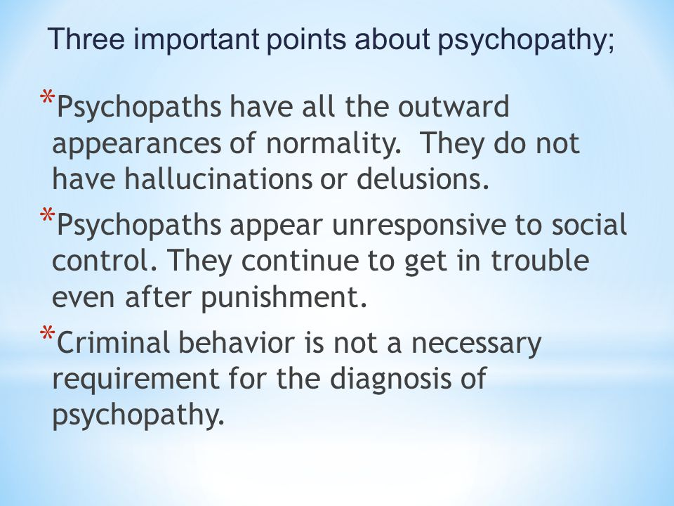 Three important points about psychopathy; * Psychopaths have all the outward appearances of normality. They do not have hallucinations or delusions. *