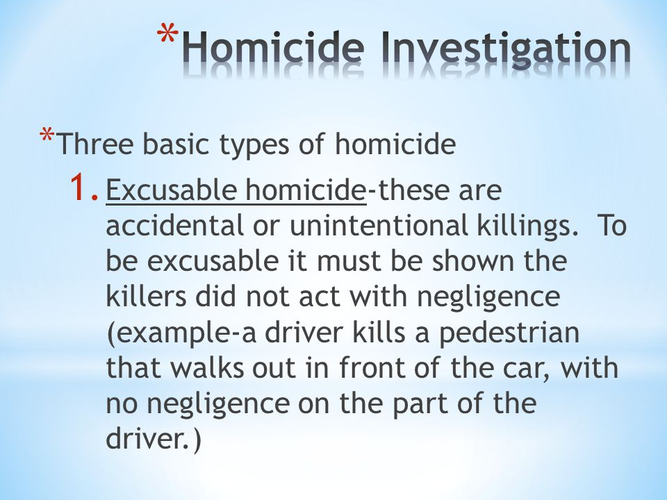 * Three basic types of homicide 1. Excusable homicide-these are accidental or unintentional killings. To be excusable it must be shown the killers did