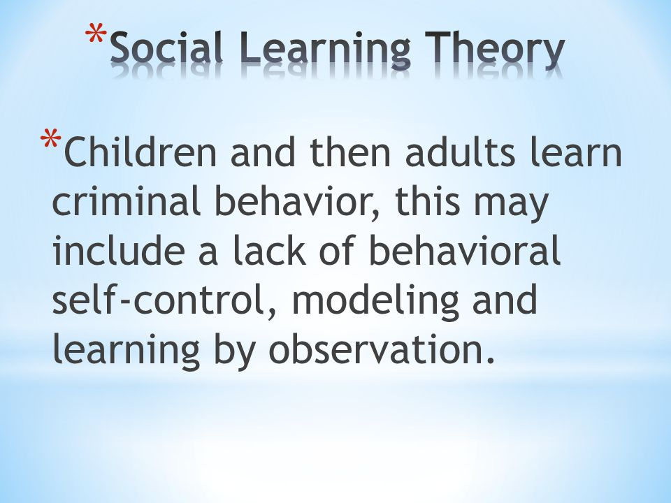 * Children and then adults learn criminal behavior, this may include a lack of behavioral self-control, modeling and learning by observation.