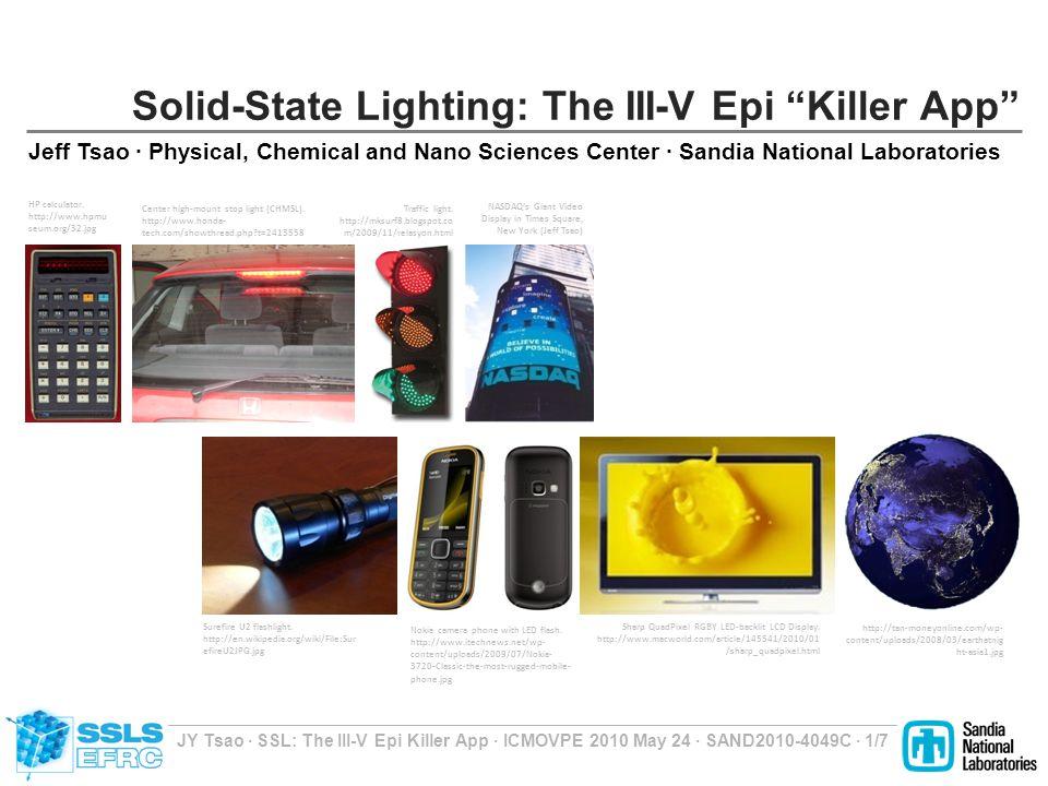 JY Tsao ∙ SSL: The III-V Epi Killer App ∙ ICMOVPE 2010 May 24 ∙ SAND2010-4049C ∙ 1/7 Solid-State Lighting: The III-V Epi Killer App Jeff Tsao ∙ Physical, Chemical and Nano Sciences Center ∙ Sandia National Laboratories Earth at Night (courtesy of NASA) Center high-mount stop light (CHMSL).