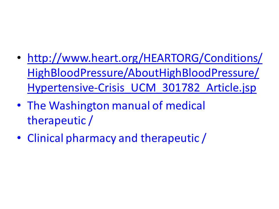 http://www.heart.org/HEARTORG/Conditions/ HighBloodPressure/AboutHighBloodPressure/ Hypertensive-Crisis_UCM_301782_Article.jsp http://www.heart.org/HEARTORG/Conditions/ HighBloodPressure/AboutHighBloodPressure/ Hypertensive-Crisis_UCM_301782_Article.jsp The Washington manual of medical therapeutic / Clinical pharmacy and therapeutic /