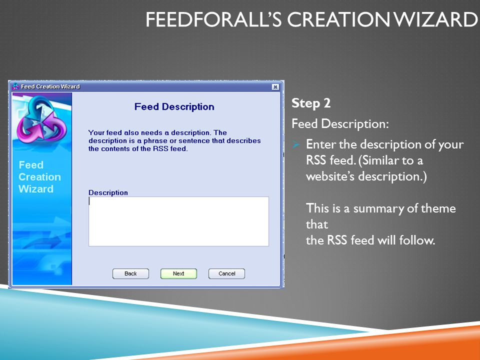 FEEDFORALL'S CREATION WIZARD Step 2 Feed Description:  Enter the description of your RSS feed. (Similar to a website's description.) This is a summar