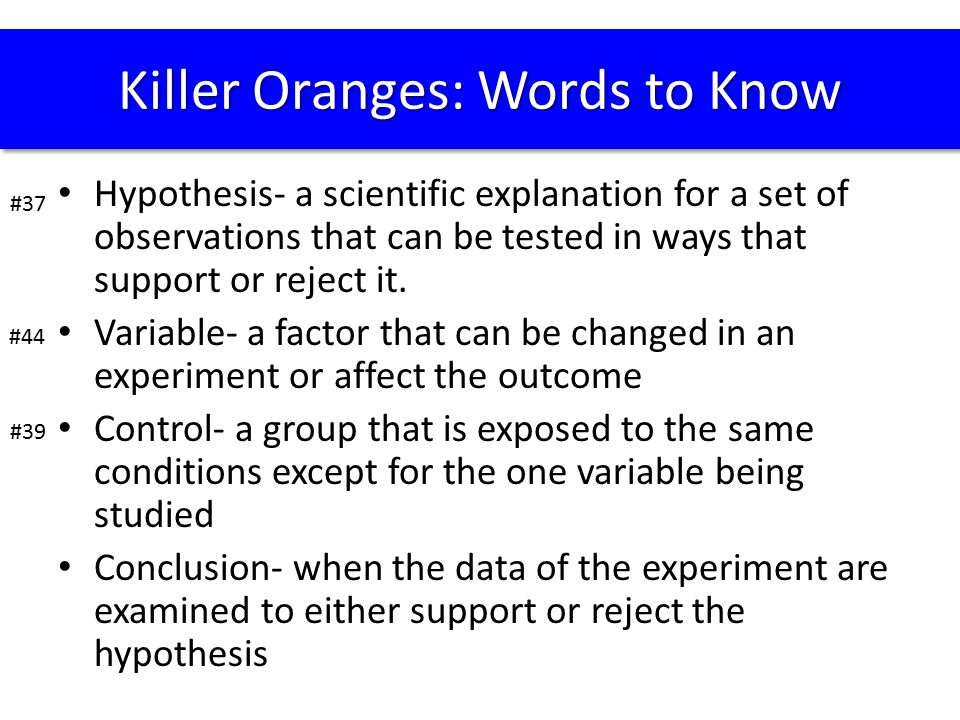 Hypothesis- a scientific explanation for a set of observations that can be tested in ways that support or reject it. Variable- a factor that can be ch